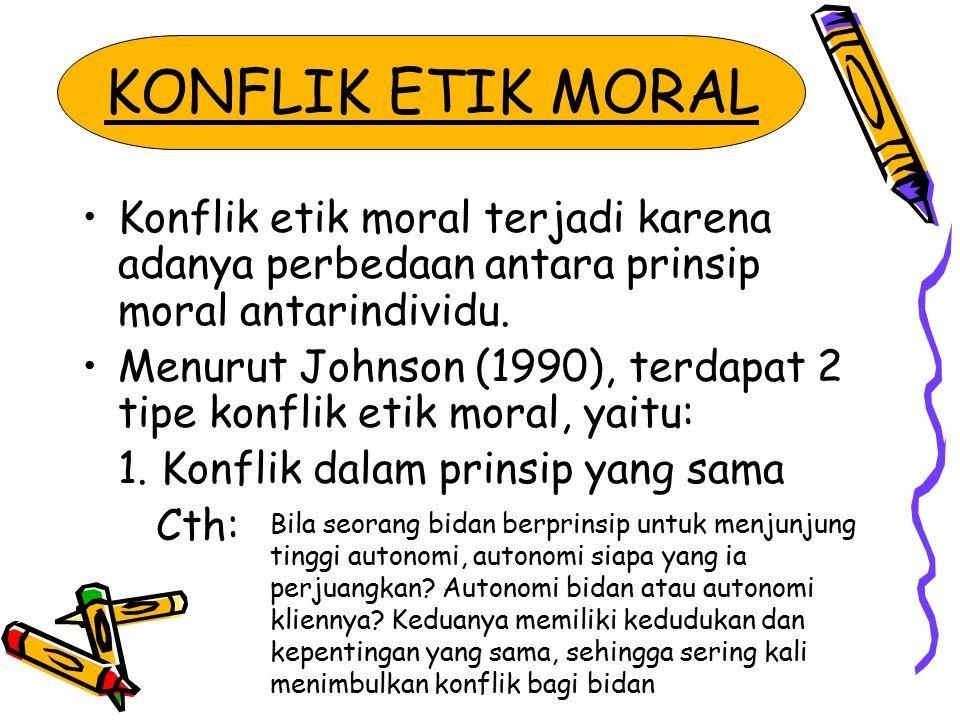 KONFLIK ETIK MORAL Konflik etik moral terjadi karena adanya perbedaan antara prinsip moral antarindividu.