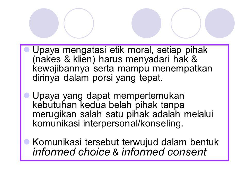 Upaya mengatasi etik moral, setiap pihak (nakes & klien) harus menyadari hak & kewajibannya serta mampu menempatkan dirinya dalam porsi yang tepat.