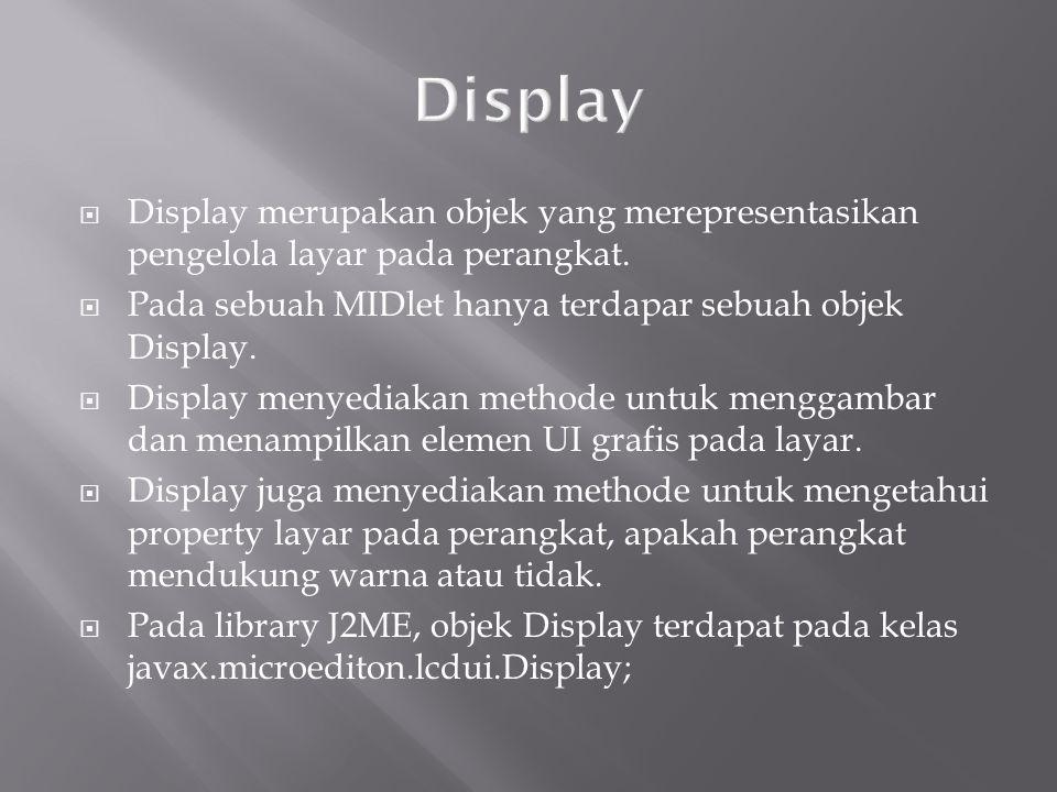 Display Display merupakan objek yang merepresentasikan pengelola layar pada perangkat. Pada sebuah MIDlet hanya terdapar sebuah objek Display.