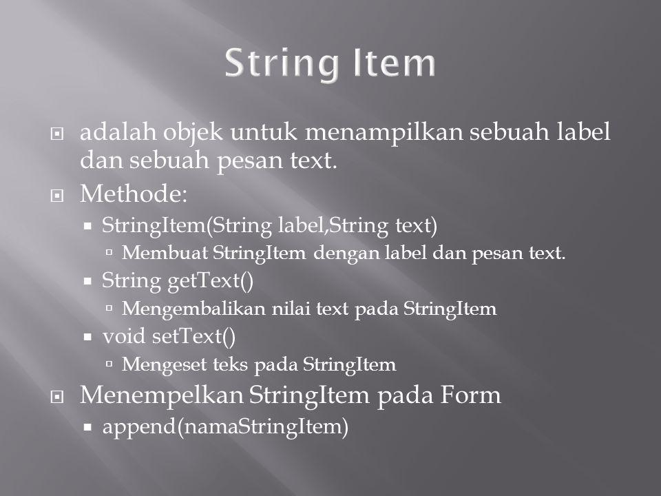 String Item adalah objek untuk menampilkan sebuah label dan sebuah pesan text. Methode: StringItem(String label,String text)