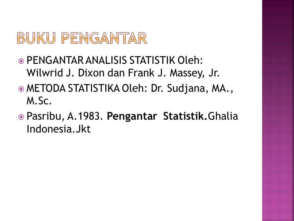 BUKU PENGANTAR PENGANTAR ANALISIS STATISTIK Oleh: Wilwrid J. Dixon dan Frank J. Massey, Jr. METODA STATISTIKA Oleh: Dr. Sudjana, MA., M.Sc.