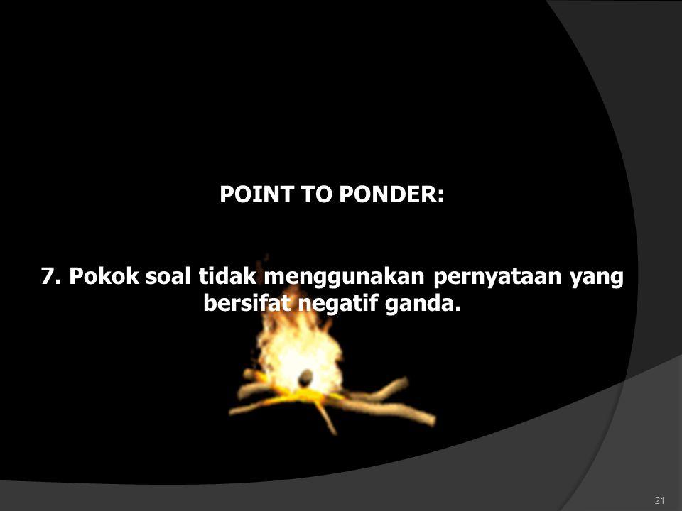 POINT TO PONDER: 7. Pokok soal tidak menggunakan pernyataan yang bersifat negatif ganda.