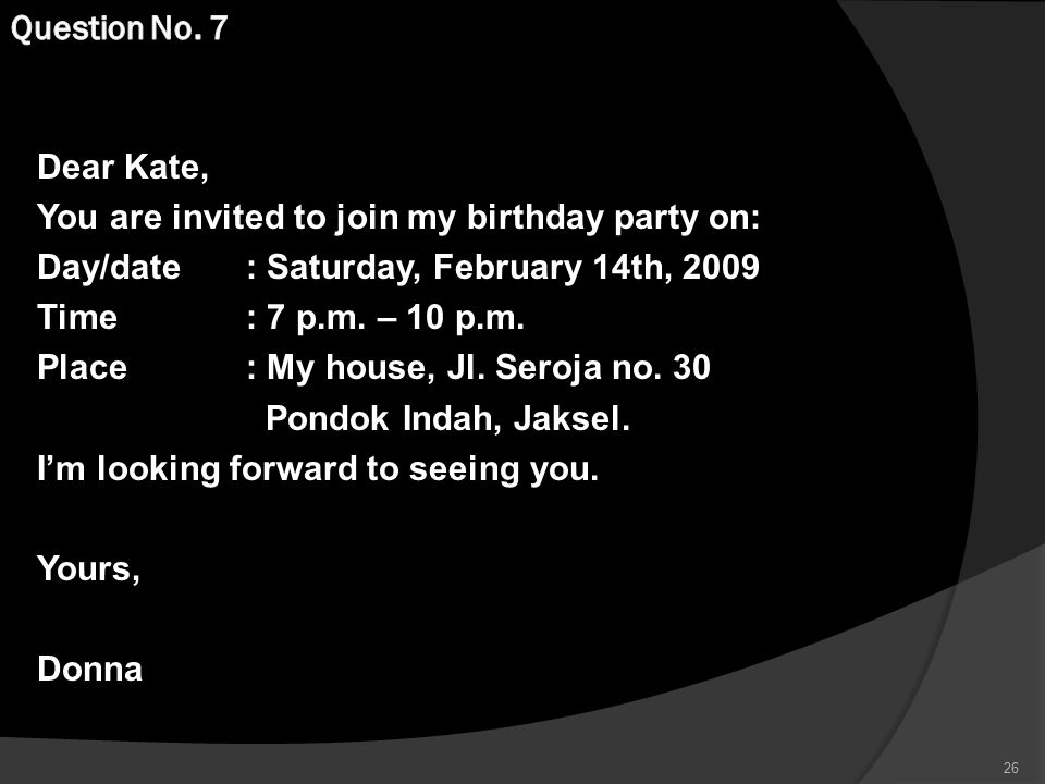 Question No. 7 Dear Kate, You are invited to join my birthday party on: Day/date : Saturday, February 14th, 2009.