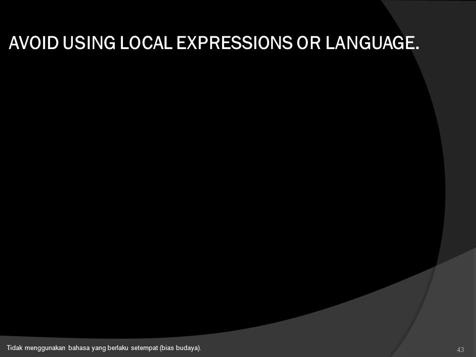 AVOID USING LOCAL EXPRESSIONS OR LANGUAGE.
