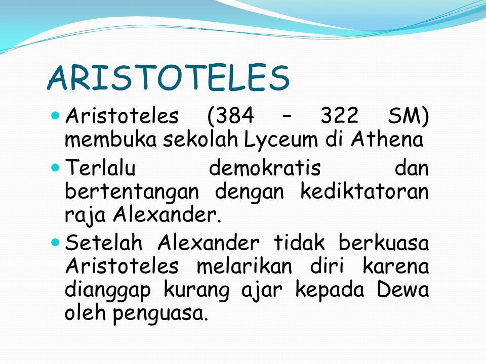 ARISTOTELES Aristoteles (384 – 322 SM) membuka sekolah Lyceum di Athena. Terlalu demokratis dan bertentangan dengan kediktatoran raja Alexander.