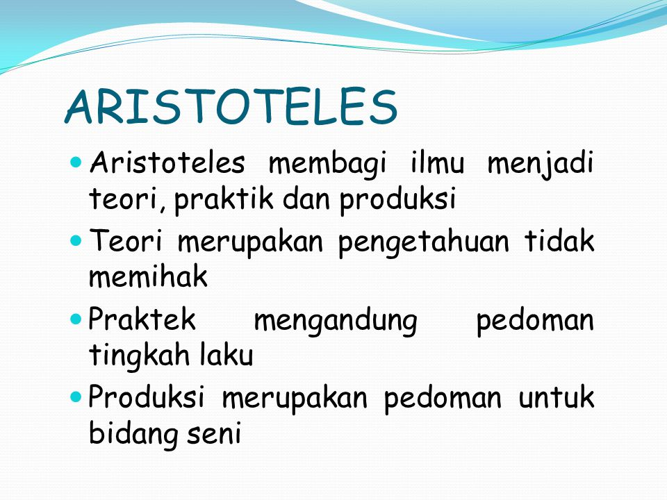 ARISTOTELES Aristoteles membagi ilmu menjadi teori, praktik dan produksi. Teori merupakan pengetahuan tidak memihak.
