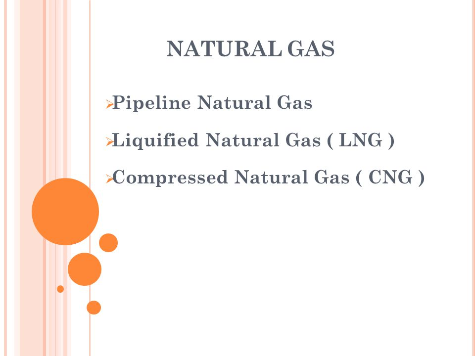 NATURAL GAS Pipeline Natural Gas Liquified Natural Gas ( LNG )