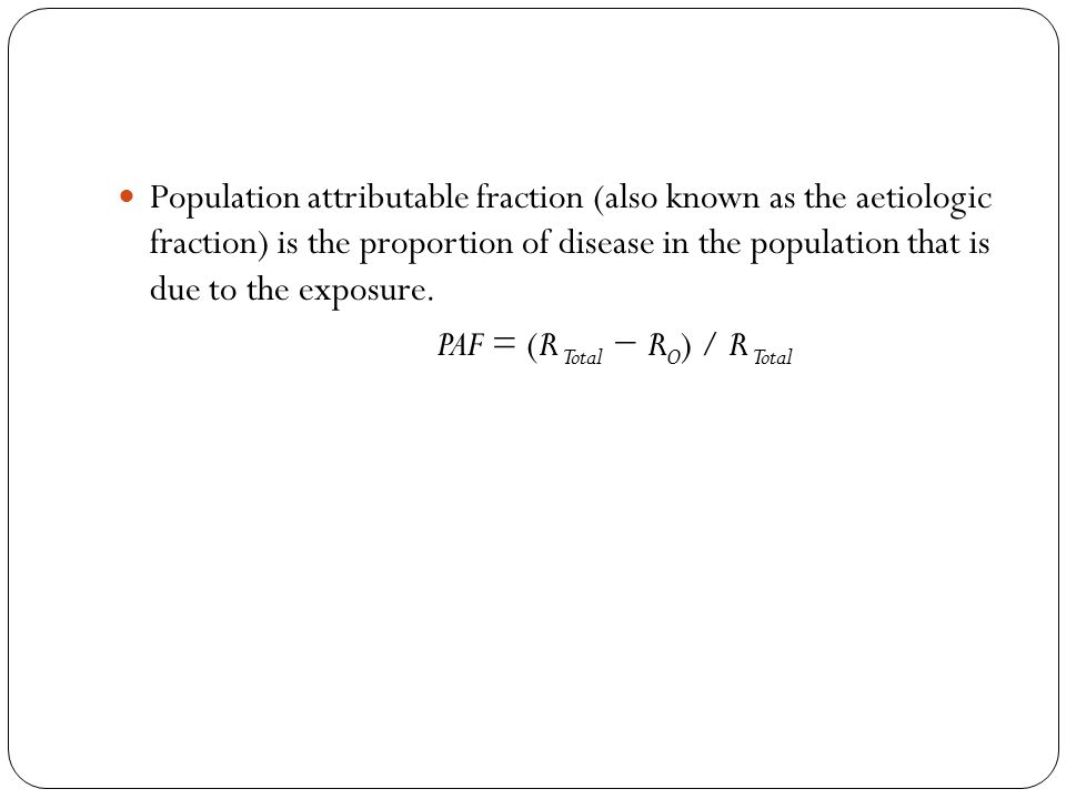 Population attributable fraction (also known as the aetiologic fraction) is the proportion of disease in the population that is due to the exposure.