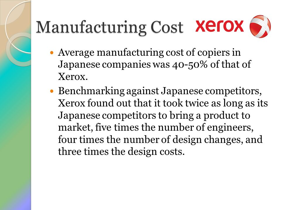 Manufacturing Cost Average manufacturing cost of copiers in Japanese companies was 40-50% of that of Xerox.