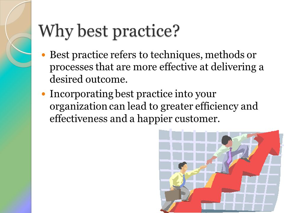 Why best practice Best practice refers to techniques, methods or processes that are more effective at delivering a desired outcome.