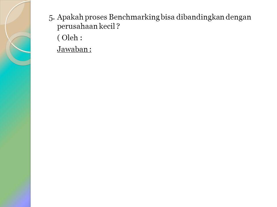 5. Apakah proses Benchmarking bisa dibandingkan dengan perusahaan kecil ( Oleh : Jawaban :