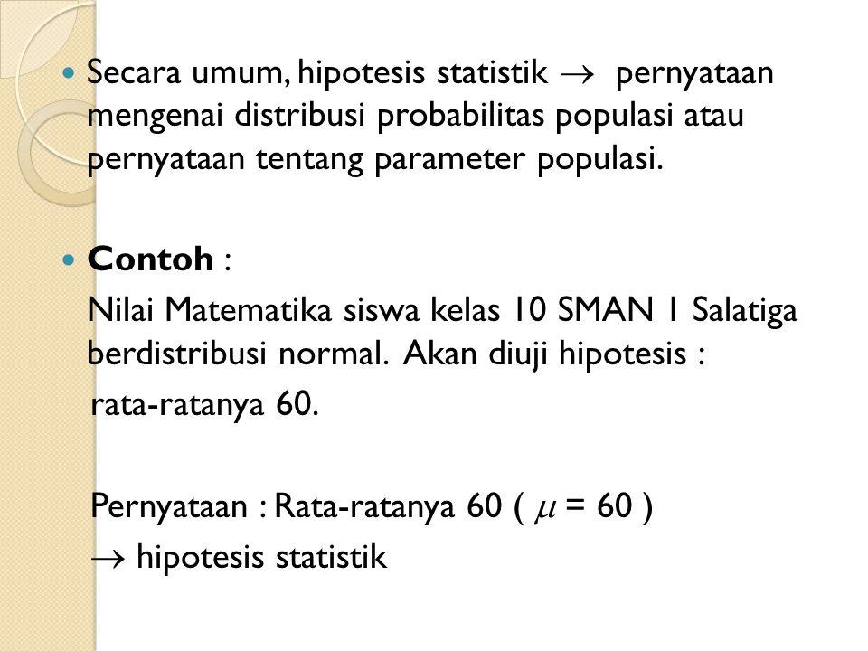 Secara umum, hipotesis statistik  pernyataan mengenai distribusi probabilitas populasi atau pernyataan tentang parameter populasi.