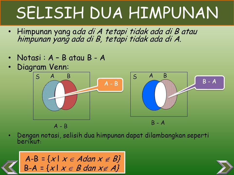 SELISIH DUA HIMPUNAN Himpunan yang ada di A tetapi tidak ada di B atau himpunan yang ada di B, tetapi tidak ada di A.