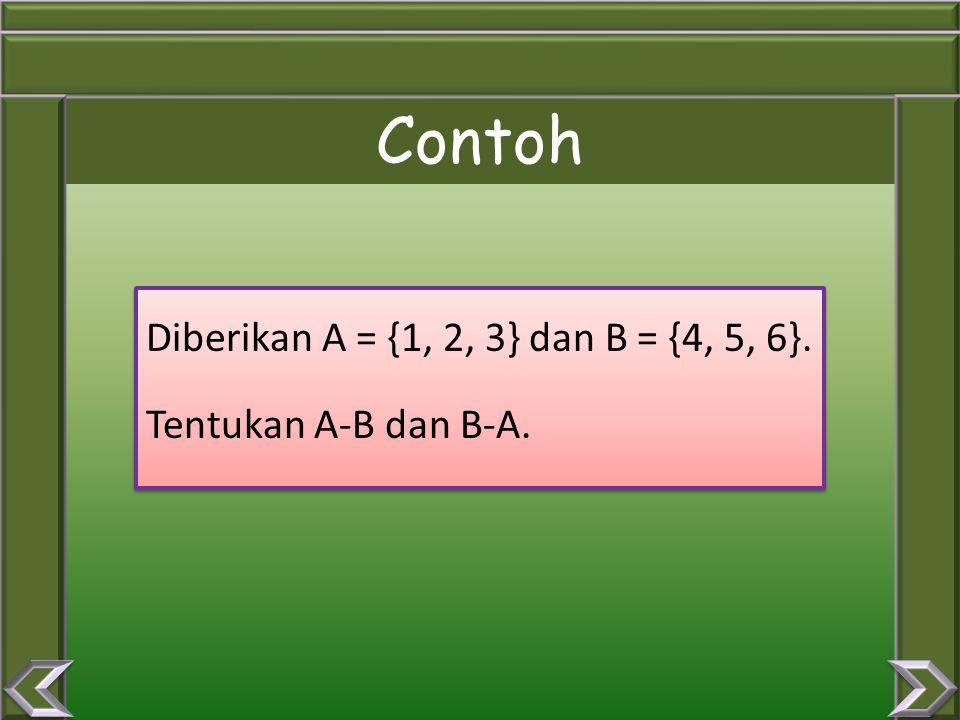 Contoh Diberikan A = {1, 2, 3} dan B = {4, 5, 6}. Tentukan A-B dan B-A.
