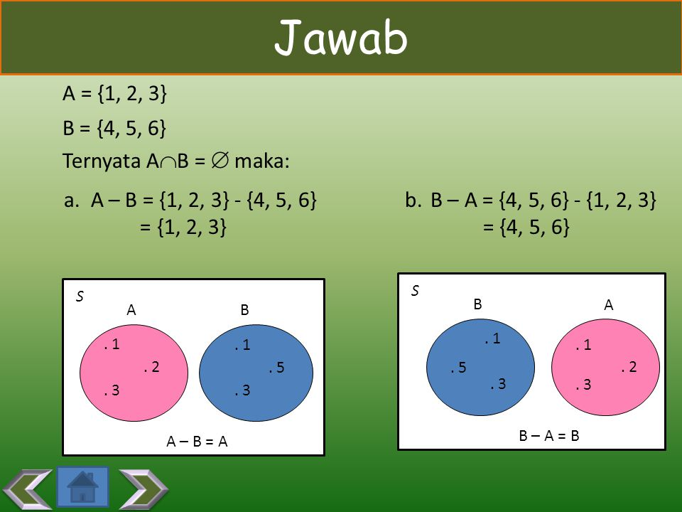 Jawab A = {1, 2, 3} B = {4, 5, 6} Ternyata AB =  maka: