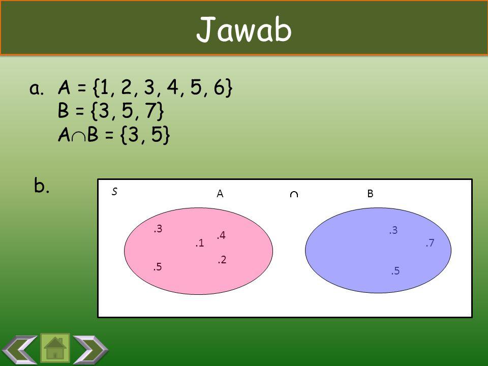 Jawab A = {1, 2, 3, 4, 5, 6} B = {3, 5, 7} AB = {3, 5} b. S A  B .3