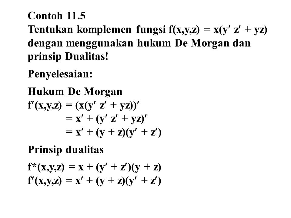 Contoh 11.5 Tentukan komplemen fungsi f(x,y,z) = x(y z + yz) dengan menggunakan hukum De Morgan dan prinsip Dualitas!