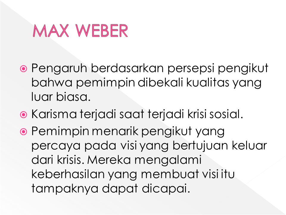 MAX WEBER Pengaruh berdasarkan persepsi pengikut bahwa pemimpin dibekali kualitas yang luar biasa. Karisma terjadi saat terjadi krisi sosial.