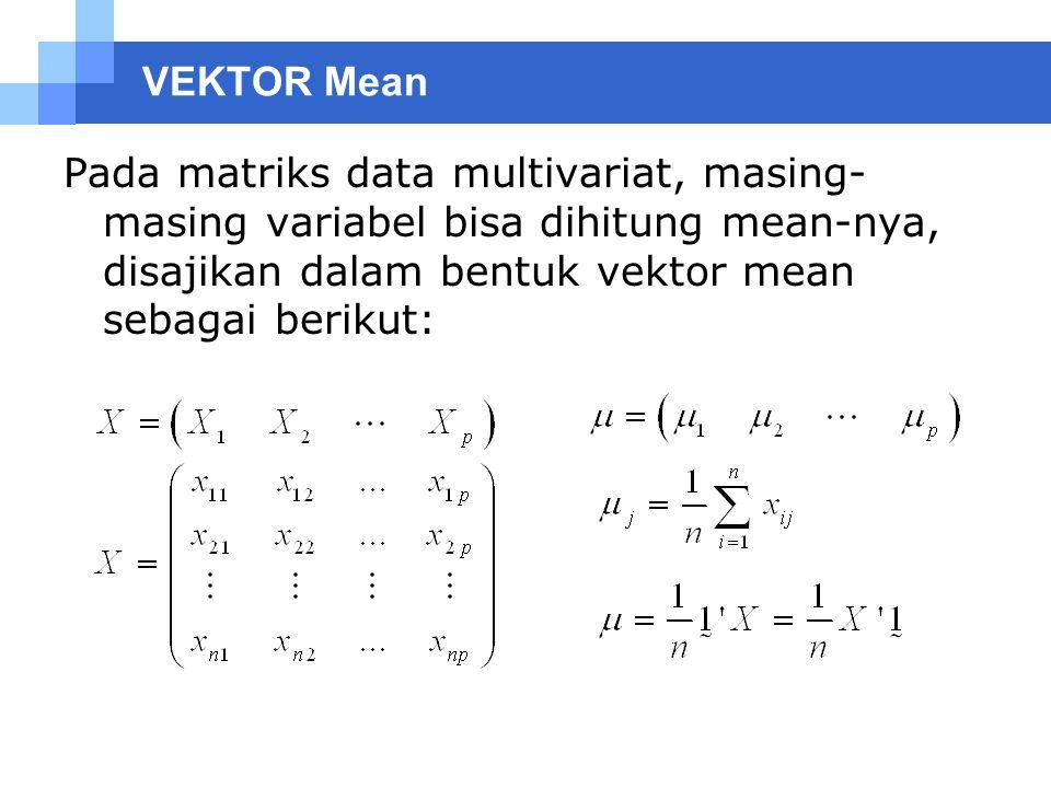 VEKTOR Mean Pada matriks data multivariat, masing-masing variabel bisa dihitung mean-nya, disajikan dalam bentuk vektor mean sebagai berikut: