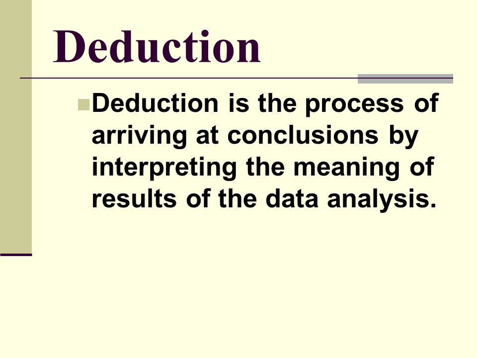 Deduction Deduction is the process of arriving at conclusions by interpreting the meaning of results of the data analysis.