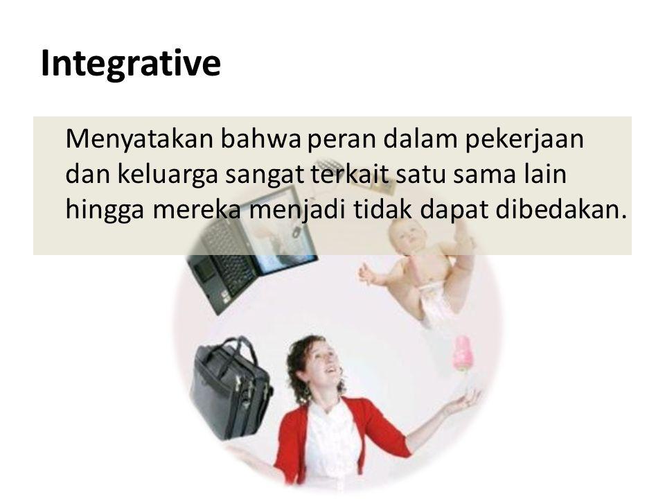 Integrative Menyatakan bahwa peran dalam pekerjaan dan keluarga sangat terkait satu sama lain hingga mereka menjadi tidak dapat dibedakan.