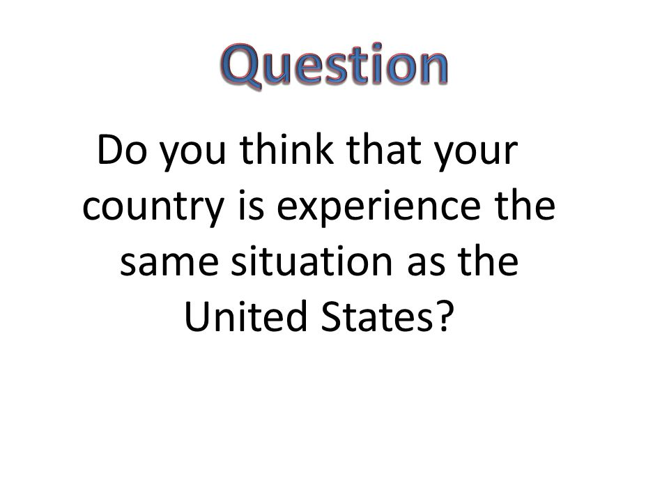 Question Do you think that your country is experience the same situation as the United States