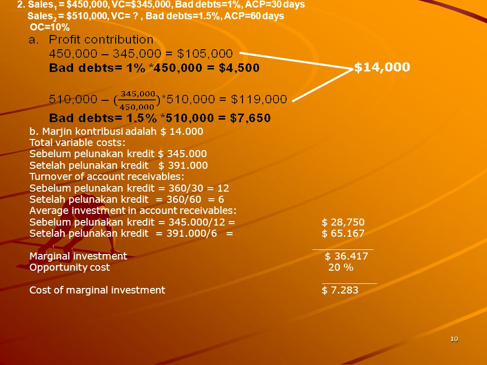 $14,000 2. Sales1 = $450,000, VC=$345,000, Bad debts=1%, ACP=30 days