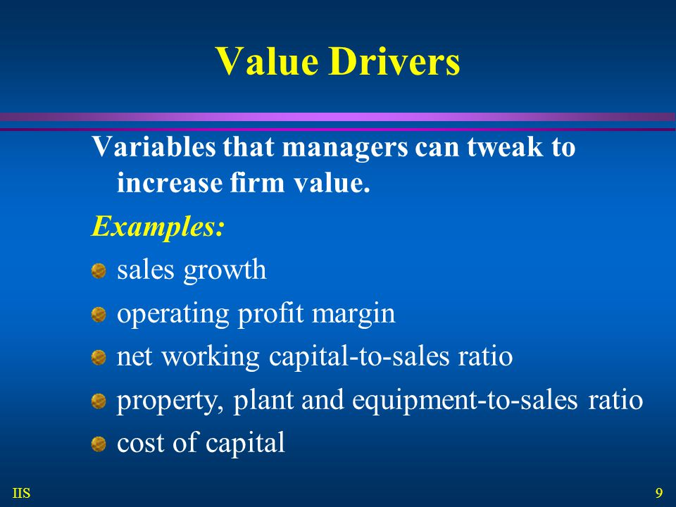 Value Drivers Variables that managers can tweak to increase firm value. Examples: sales growth. operating profit margin.