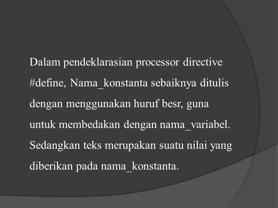 Dalam pendeklarasian processor directive #define, Nama_konstanta sebaiknya ditulis dengan menggunakan huruf besr, guna untuk membedakan dengan nama_variabel.