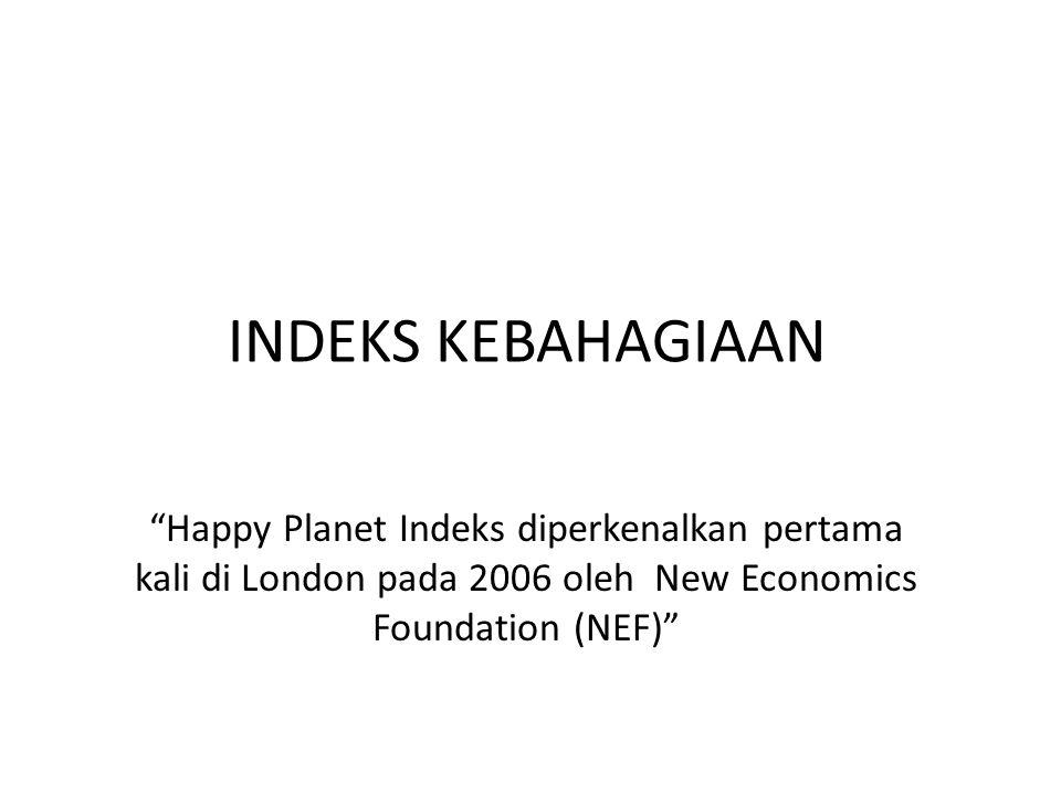 INDEKS KEBAHAGIAAN Happy Planet Indeks diperkenalkan pertama kali di London pada 2006 oleh New Economics Foundation (NEF)
