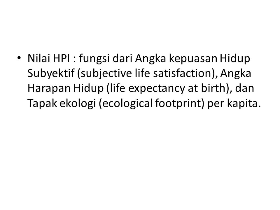 Nilai HPI : fungsi dari Angka kepuasan Hidup Subyektif (subjective life satisfaction), Angka Harapan Hidup (life expectancy at birth), dan Tapak ekologi (ecological footprint) per kapita.
