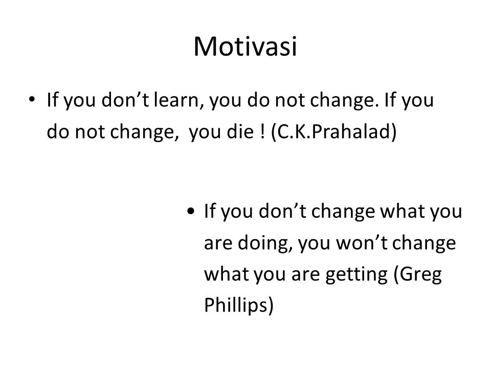 Motivasi If you don't learn, you do not change. If you do not change, you die ! (C.K.Prahalad)
