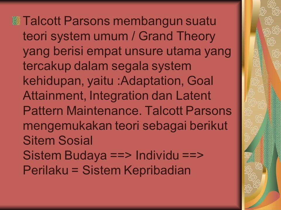 Talcott Parsons membangun suatu teori system umum / Grand Theory yang berisi empat unsure utama yang tercakup dalam segala system kehidupan, yaitu :Adaptation, Goal Attainment, Integration dan Latent Pattern Maintenance.