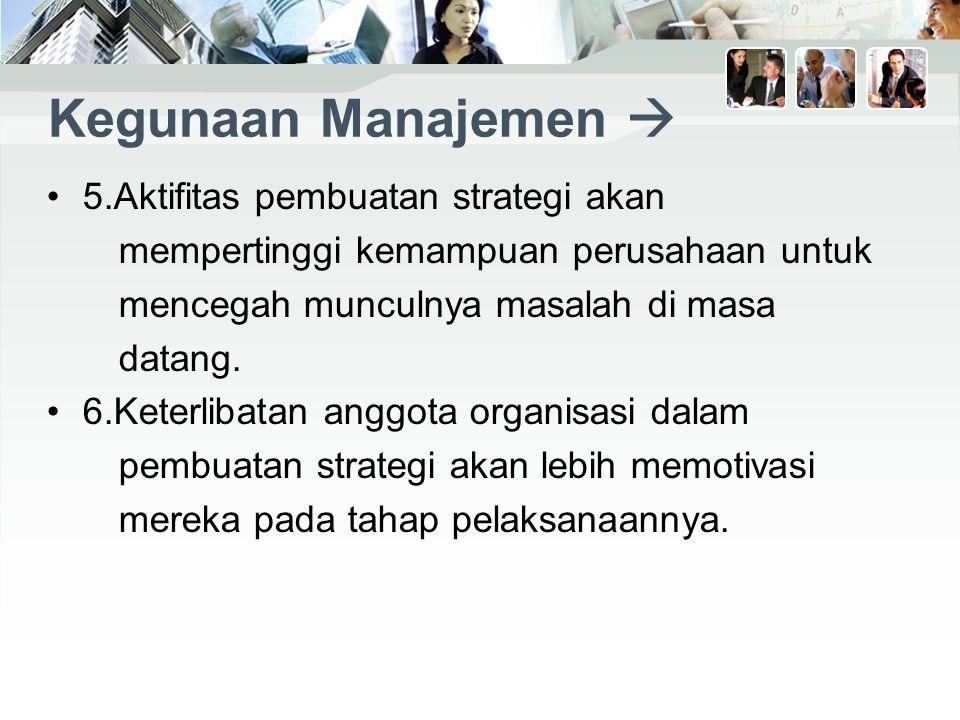 Kegunaan Manajemen  5.Aktifitas pembuatan strategi akan