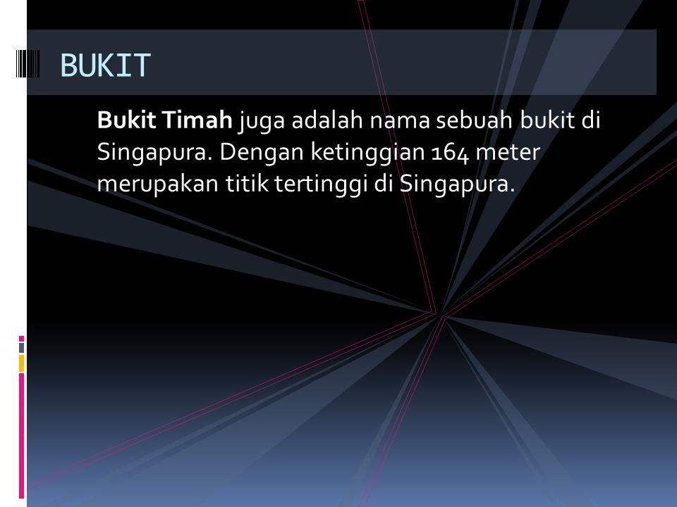 BUKIT Bukit Timah juga adalah nama sebuah bukit di Singapura.