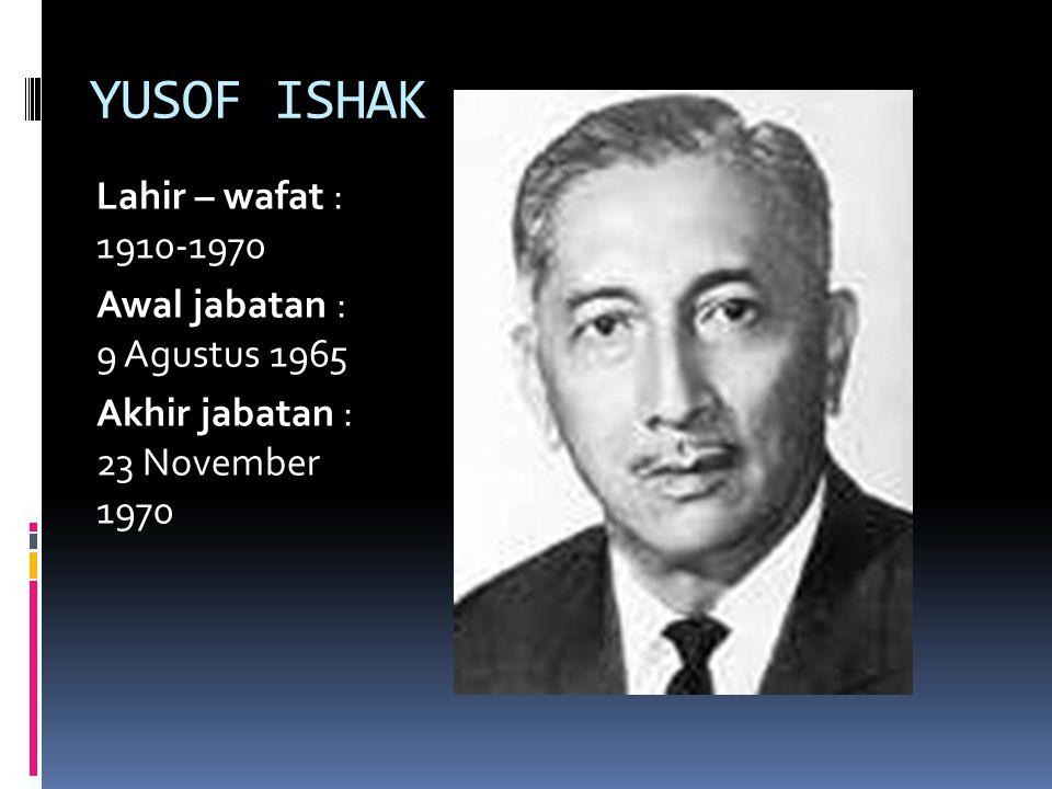 YUSOF ISHAK Lahir – wafat : 1910-1970 Awal jabatan : 9 Agustus 1965