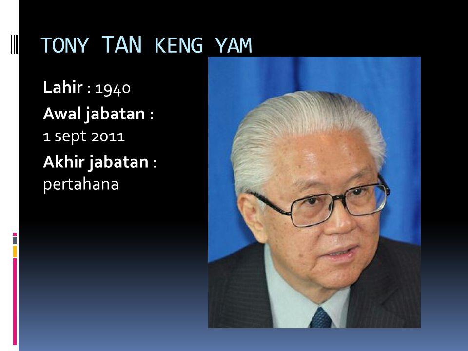 TONY TAN KENG YAM Lahir : 1940 Awal jabatan : 1 sept 2011