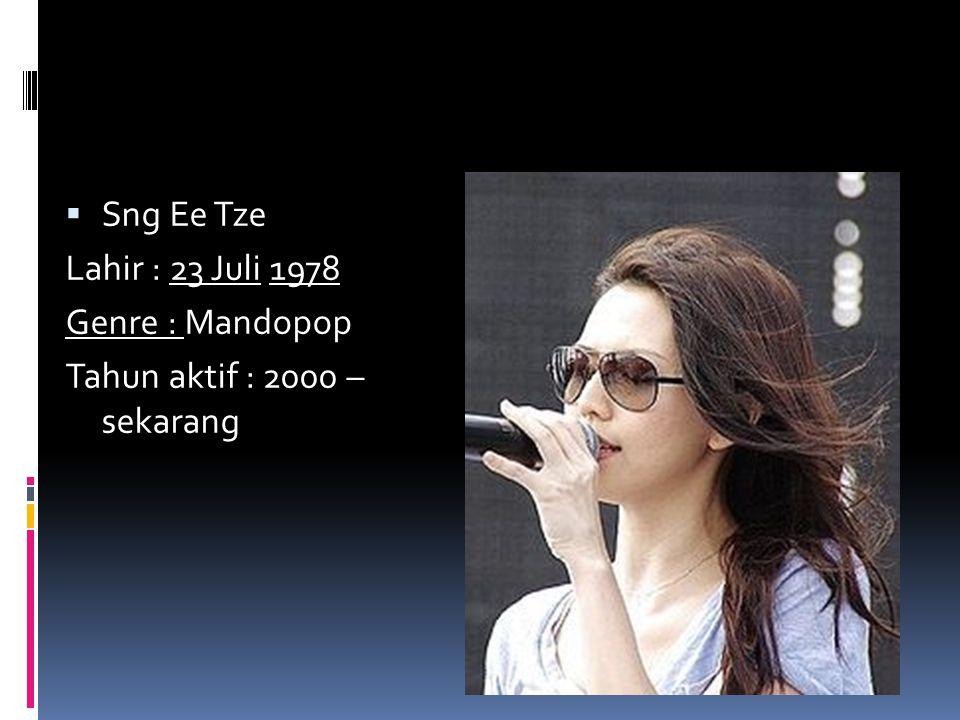 Sng Ee Tze Lahir : 23 Juli 1978 Genre : Mandopop Tahun aktif : 2000 – sekarang