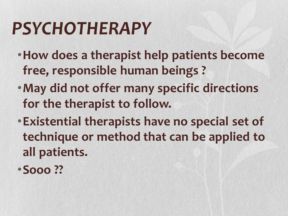 PSYCHOTHERAPY How does a therapist help patients become free, responsible human beings