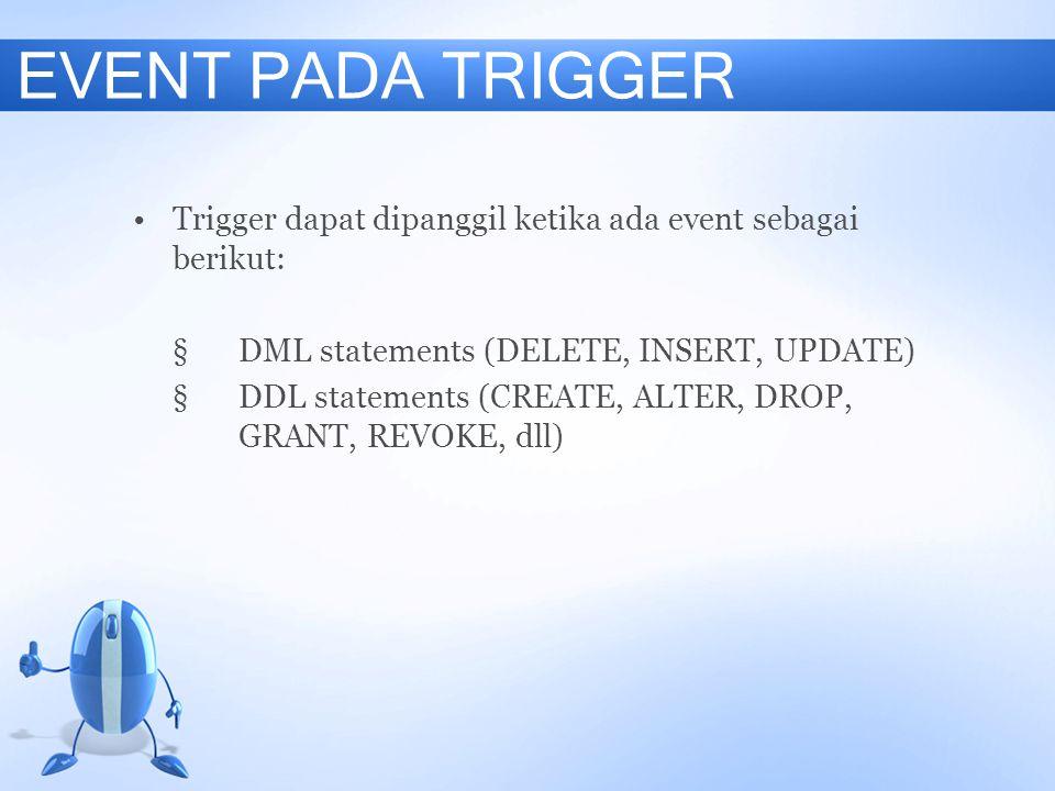 EVENT PADA TRIGGER Trigger dapat dipanggil ketika ada event sebagai berikut: § DML statements (DELETE, INSERT, UPDATE)