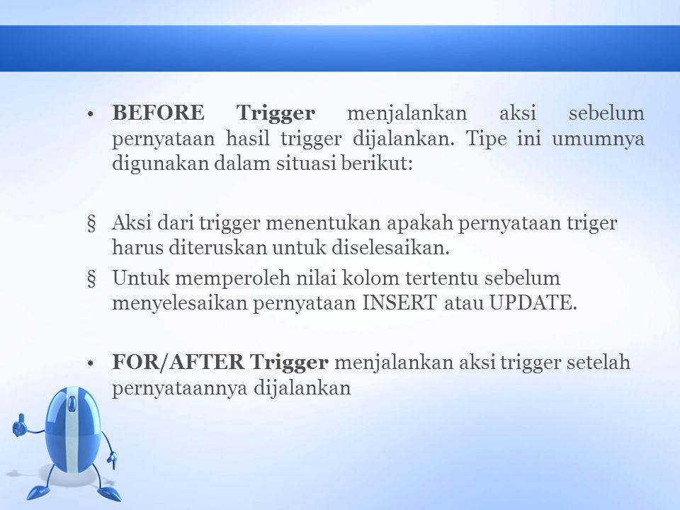 BEFORE Trigger menjalankan aksi sebelum pernyataan hasil trigger dijalankan. Tipe ini umumnya digunakan dalam situasi berikut: