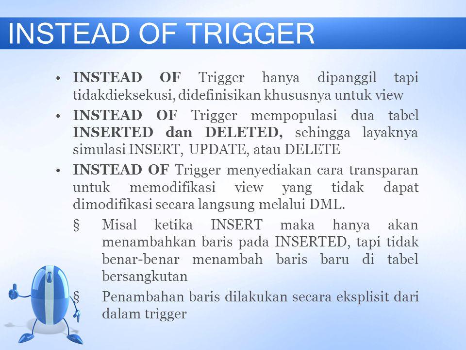 INSTEAD OF TRIGGER INSTEAD OF Trigger hanya dipanggil tapi tidakdieksekusi, didefinisikan khususnya untuk view.