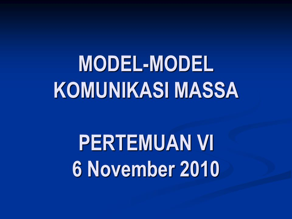 MODEL-MODEL KOMUNIKASI MASSA PERTEMUAN VI 6 November 2010