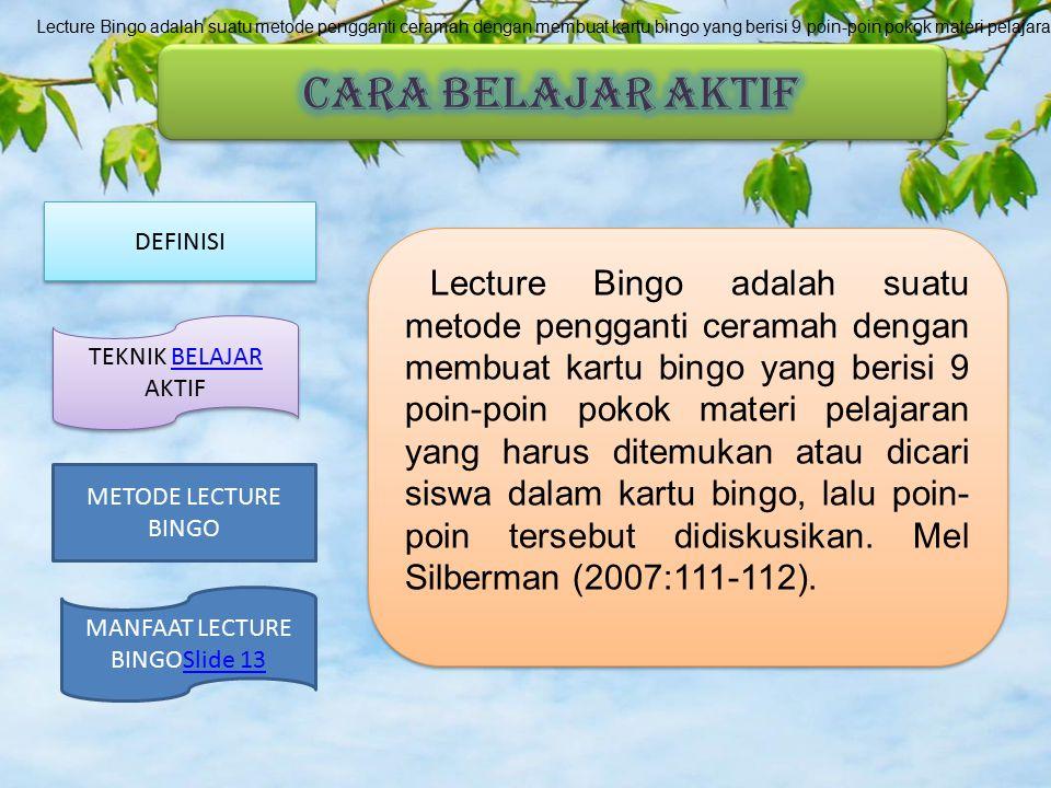 Lecture Bingo adalah suatu metode pengganti ceramah dengan membuat kartu bingo yang berisi 9 poin-poin pokok materi pelajaran yang harus ditemukan atau dicari siswa dalam kartu bingo, lalu poin-poin tersebut didiskusikan. Mel Silberman (2007:111-112).