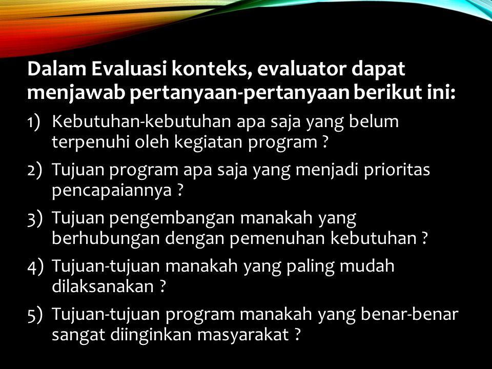 Dalam Evaluasi konteks, evaluator dapat menjawab pertanyaan-pertanyaan berikut ini: