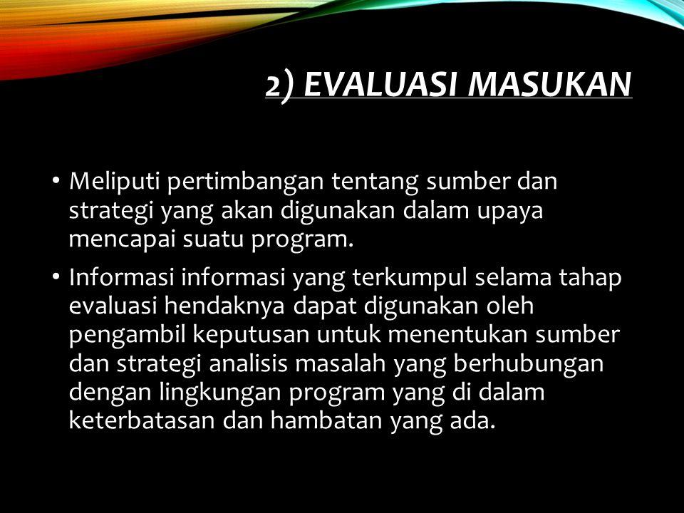 2) Evaluasi Masukan Meliputi pertimbangan tentang sumber dan strategi yang akan digunakan dalam upaya mencapai suatu program.