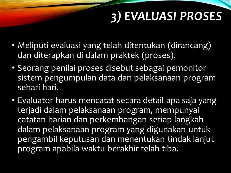 3) Evaluasi Proses Meliputi evaluasi yang telah ditentukan (dirancang) dan diterapkan di dalam praktek (proses).