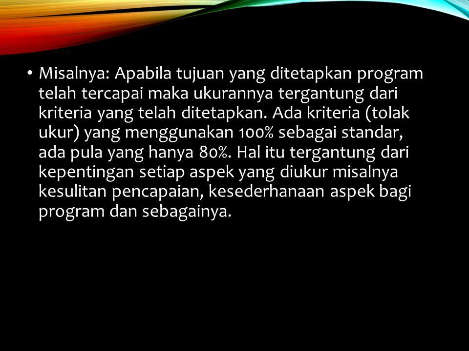 Misalnya: Apabila tujuan yang ditetapkan program telah tercapai maka ukurannya tergantung dari kriteria yang telah ditetapkan.