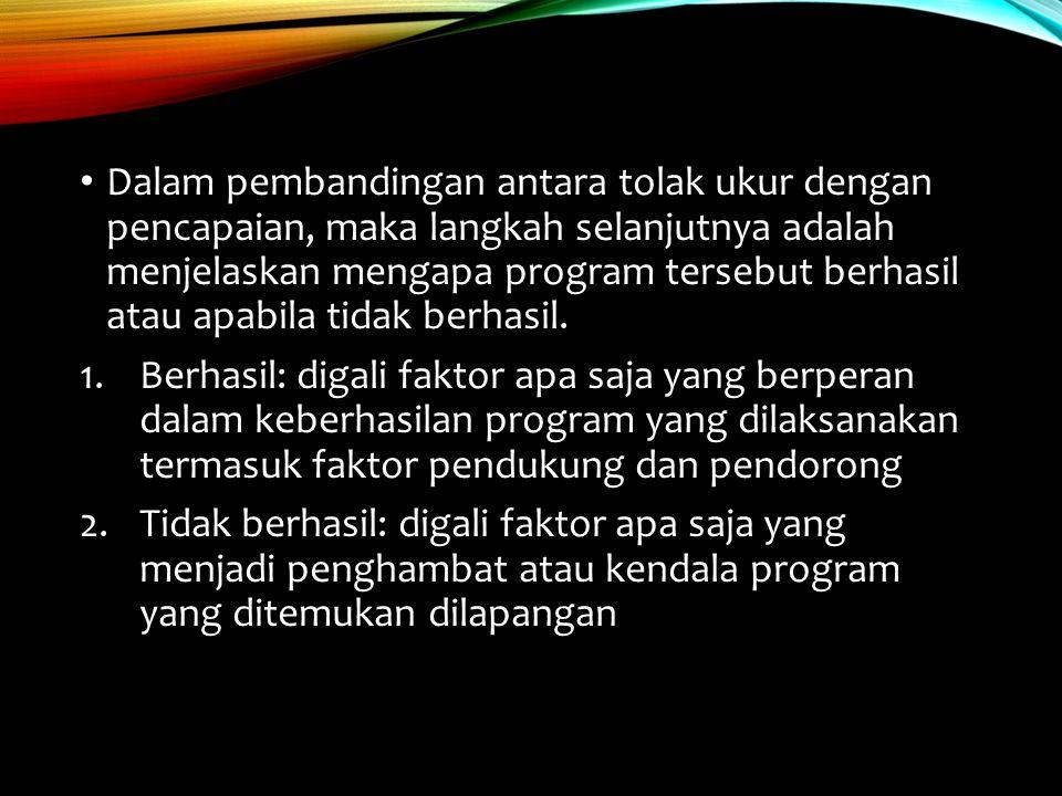 Dalam pembandingan antara tolak ukur dengan pencapaian, maka langkah selanjutnya adalah menjelaskan mengapa program tersebut berhasil atau apabila tidak berhasil.