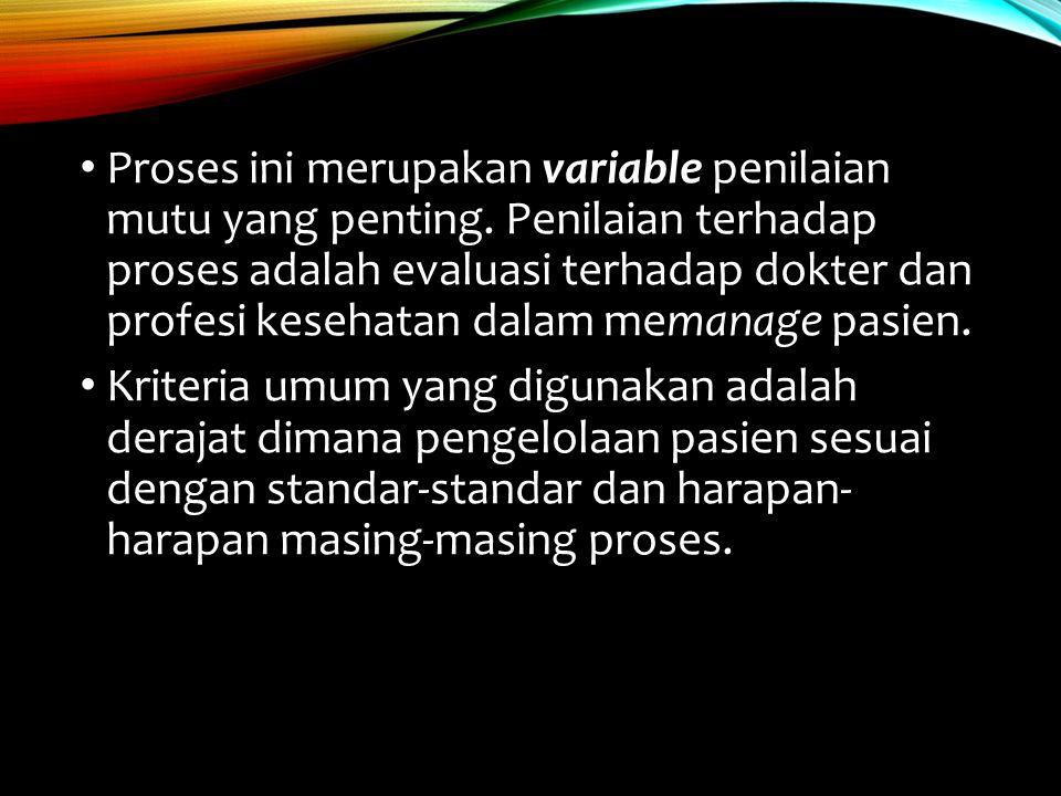 Proses ini merupakan variable penilaian mutu yang penting